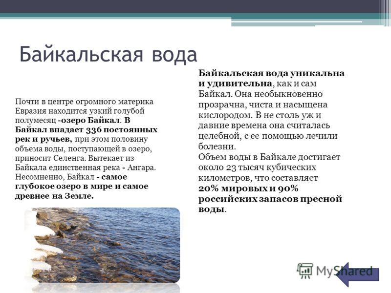 Байкальская вода Почти в центре огромного материка Евразия находится узкий голубой полумесяц -озеро Байкал. В Байкал впадает 336 постоянных рек и ручьев, при этом половину объема воды, поступающей в озеро, приносит Селенга. Вытекает из Байкала единст