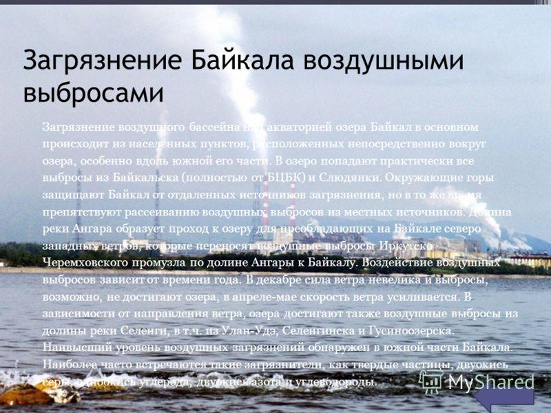 Загрязнение Байкала воздушными выбросами Загрязнение воздушного бассейна над акваторией озера Байкал в основном происходит из населенных пунктов, расположенных непосредственно вокруг озера, особенно вдоль южной его части. В озеро попадают практически