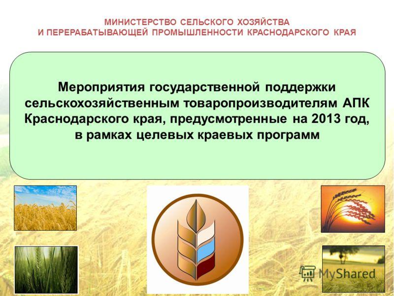 МИНИСТЕРСТВО СЕЛЬСКОГО ХОЗЯЙСТВА И ПЕРЕРАБАТЫВАЮЩЕЙ ПРОМЫШЛЕННОСТИ КРАСНОДАРСКОГО КРАЯ Мероприятия государственной поддержки сельскохозяйственным товаропроизводителям АПК Краснодарского края, предусмотренные на 2013 год, в рамках целевых краевых прог