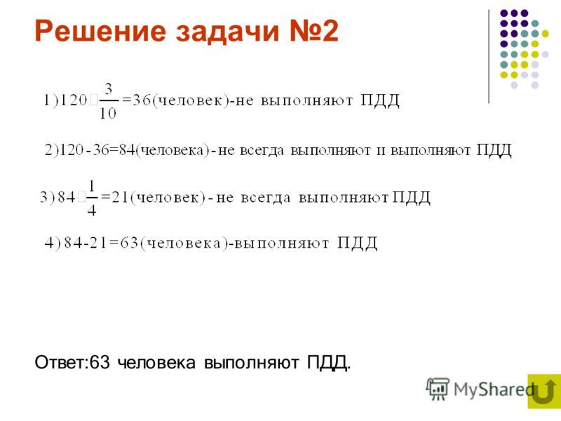 Решение задачи 2 Ответ:63 человека выполняют ПДД.