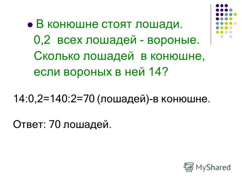 В конюшне стоят лошади. 0,2 всех лошадей - вороные. Сколько лошадей в конюшне, если вороных в ней 14? 14:0,2=140:2=70 (лошадей)-в конюшне. Ответ: 70 лошадей.