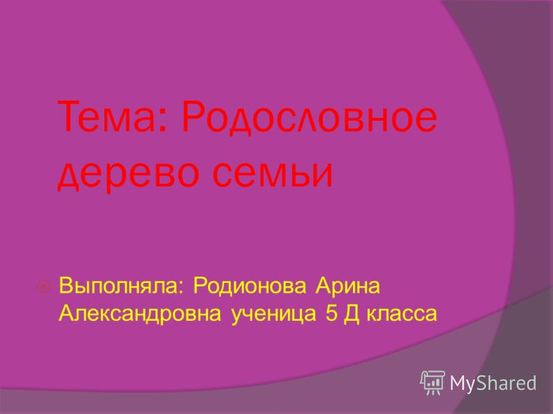 Тема: Родословное дерево семьи Выполняла: Родионова Арина Александровна ученица 5 Д класса