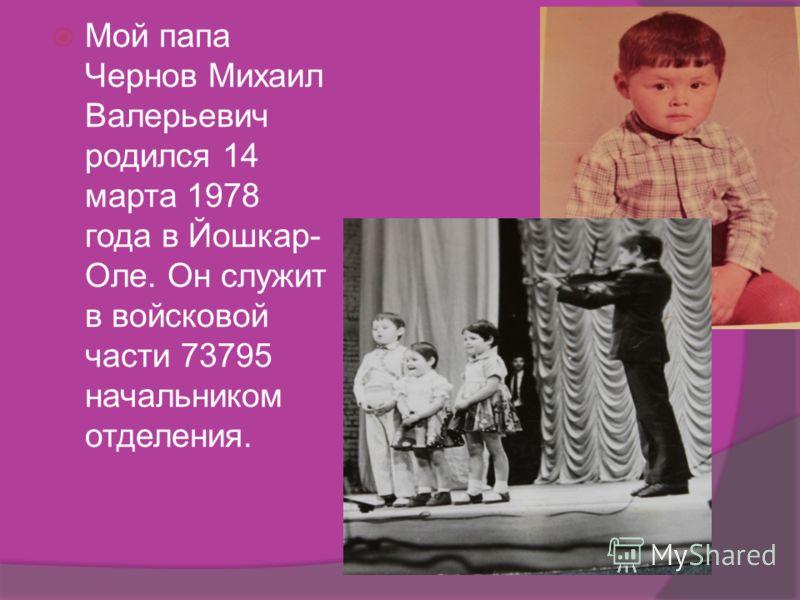 Мой папа Чернов Михаил Валерьевич родился 14 марта 1978 года в Йошкар- Оле. Он служит в войсковой части 73795 начальником отделения.