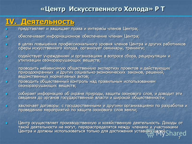 7 «Центр Искусственного Холода» Р Т IV. Деятельность представляет и защищает права и интересы членов Центра; представляет и защищает права и интересы членов Центра; обеспечивает информационное обеспечение членам Центра; обеспечивает информационное об