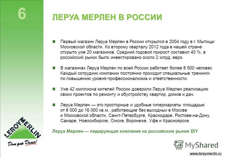 6 www.leroymerlin.ru ЛЕРУА МЕРЛЕН В РОССИИ Первый магазин Леруа Мерлен в России открылся в 2004 году в г. Мытищи Московской области. Ко второму кварталу 2012 года в нашей стране открыто уже 20 магазинов. Средний годовой прирост составил 40 %, в росси