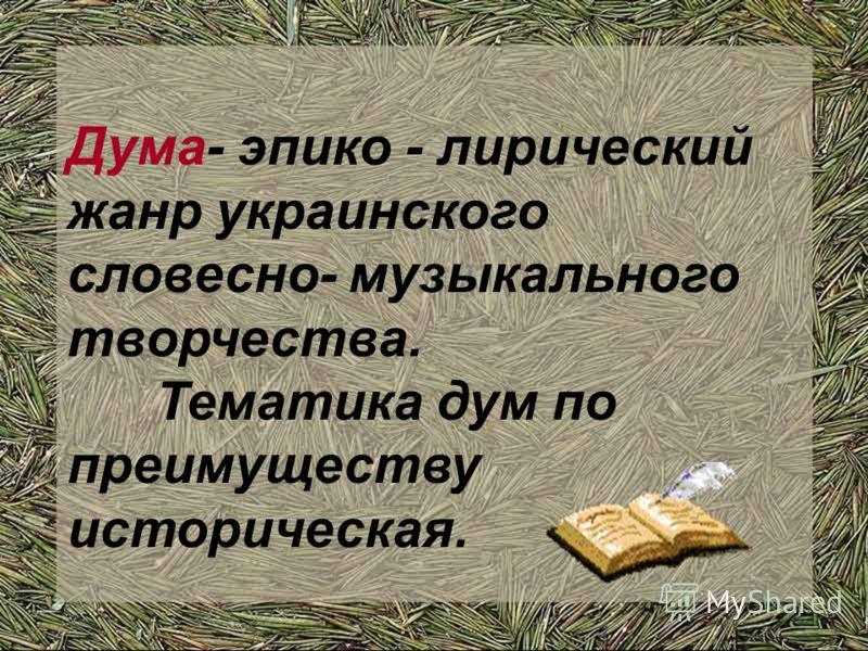 Дума- эпико - лирический жанр украинского словесно- музыкального творчества. Тематика дум по преимуществу историческая.