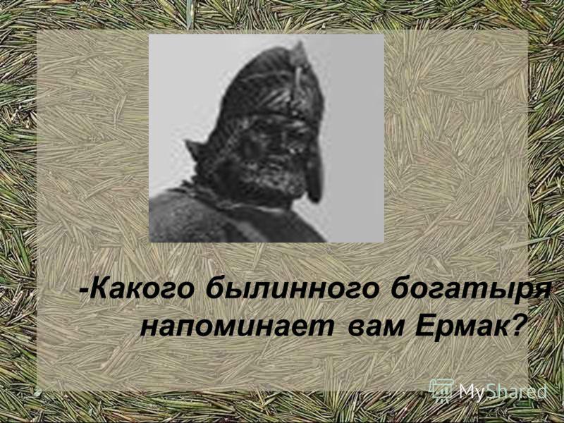 -Какого былинного богатыря напоминает вам Ермак?