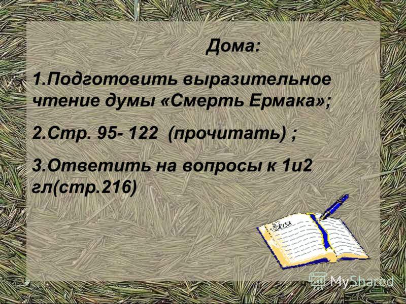Дома: 1.Подготовить выразительное чтение думы «Смерть Ермака»; 2.Стр. 95- 122 (прочитать) ; 3.Ответить на вопросы к 1и2 гл(стр.216)