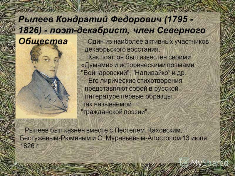 Рылеев Кондратий Федорович (1795 - 1826) - поэт-декабрист, член Северного Общества Один из наиболее активных участников декабрьского восстания. Как поэт, он был известен своими «Думами» и историческими поэмами