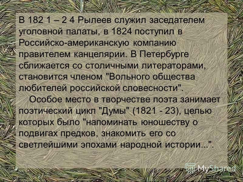 В 182 1 – 2 4 Рылеев служил заседателем уголовной палаты, в 1824 поступил в Российско-американскую компанию правителем канцелярии. В Петербурге сближается со столичными литераторами, становится членом