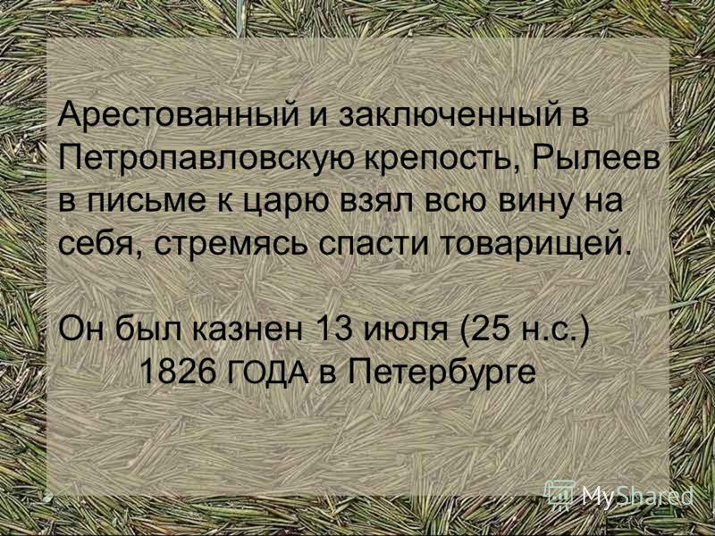 Арестованный и заключенный в Петропавловскую крепость, Рылеев в письме к царю взял всю вину на себя, стремясь спасти товарищей. Он был казнен 13 июля (25 н.с.) 1826 ГОДА в Петербурге