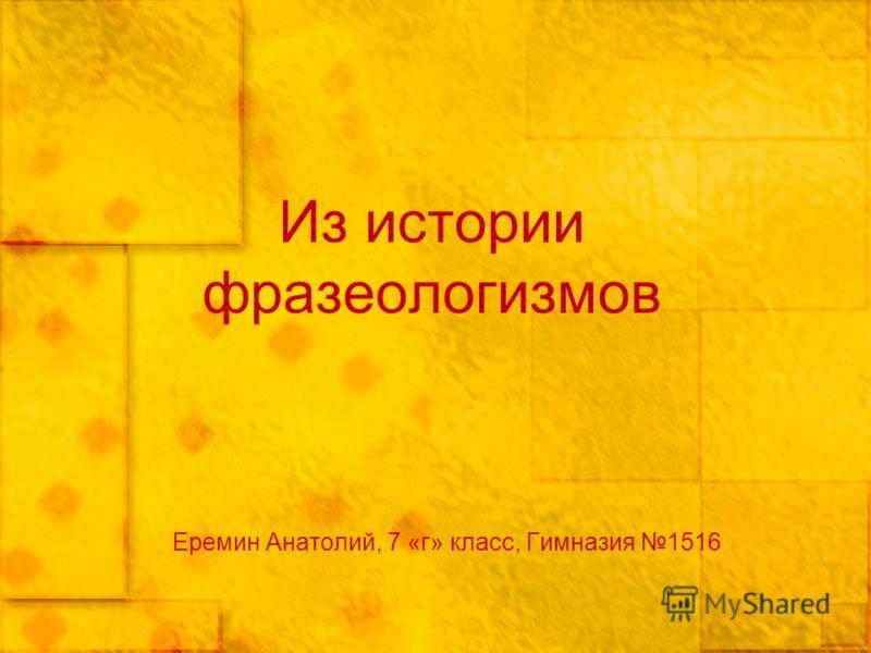 Из истории фразеологизмов Еремин Анатолий, 7 «г» класс, Гимназия 1516
