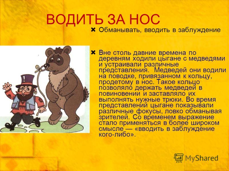 ВОДИТЬ ЗА НОС Обманывать, вводить в заблуждение Вне столь давние времена по деревням ходили цыгане с медведями и устраивали различные представления. Медведей они водили на поводке, привязанном к кольцу, продетому в нос. Такое кольцо позволяло держать