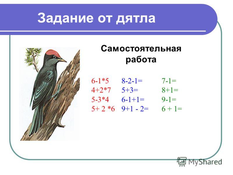 Задание от дятла Самостоятельная работа 6-1*5 4+2*7 5-3*4 5+ 2 *6 8-2-1= 5+3= 6-1+1= 9+1 - 2= 7-1= 8+1= 9-1= 6 + 1=