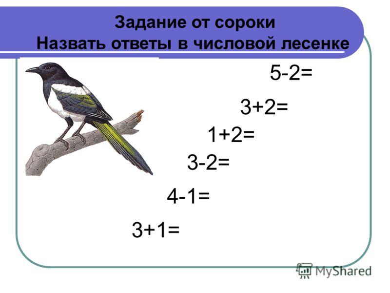 3+1= 4-1= 3-2= 1+2= 3+2= 5-2= Задание от сороки Назвать ответы в числовой лесенке
