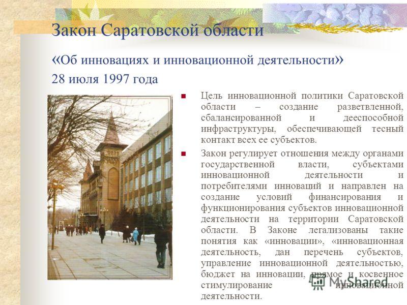 Закон Саратовской области « Об инновациях и инновационной деятельности » 28 июля 1997 года Цель инновационной политики Саратовской области – создание разветвленной, сбалансированной и дееспособной инфраструктуры, обеспечивающей тесный контакт всех ее