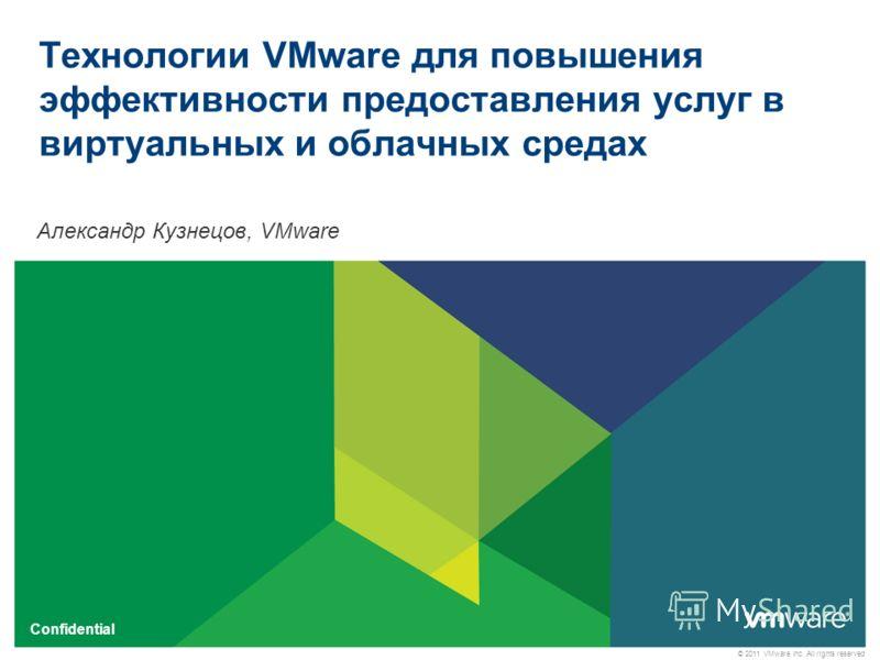 © 2011 VMware Inc. All rights reserved Confidential Технологии VMware для повышения эффективности предоставления услуг в виртуальных и облачных средах Александр Кузнецов, VMware
