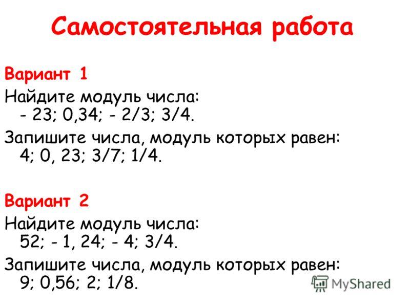 Самостоятельная работа Вариант 1 Найдите модуль числа: - 23; 0,34; - 2/3; 3/4. Запишите числа, модуль которых равен: 4; 0, 23; 3/7; 1/4. Вариант 2 Найдите модуль числа: 52; - 1, 24; - 4; 3/4. Запишите числа, модуль которых равен: 9; 0,56; 2; 1/8.
