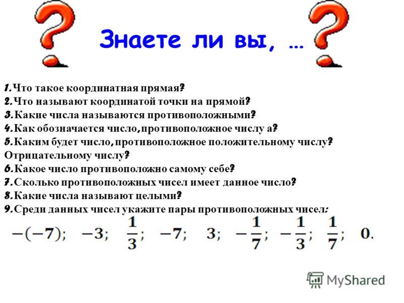 1. Что такое координатная прямая ? 2. Что называют координатой точки на прямой ? 3. Какие числа называются противоположными ? 4. Как обозначается число, противоположное числу а ? 5. Каким будет число, противоположное положительному числу ? Отрицатель