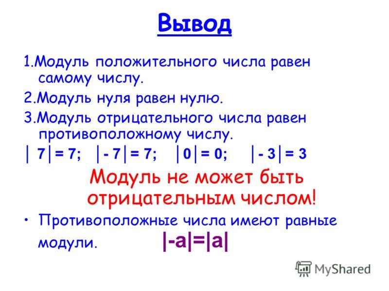 Вывод 1.Модуль положительного числа равен самому числу. 2.Модуль нуля равен нулю. 3.Модуль отрицательного числа равен противоположному числу. 7= 7; - 7= 7; 0= 0; - 3= 3 Модуль не может быть отрицательным числом! Противоположные числа имеют равные мод