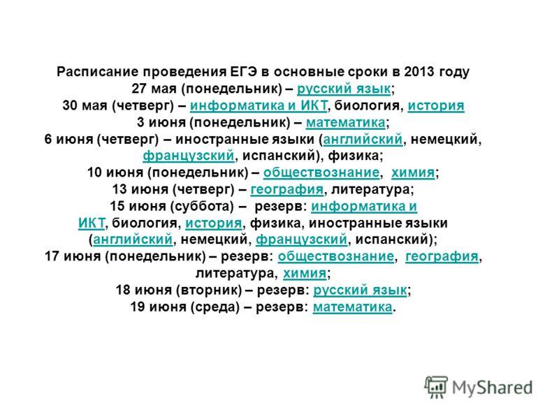 Расписание проведения ЕГЭ в основные сроки в 2013 году 27 мая (понедельник) – русский язык;русский язык 30 мая (четверг) – информатика и ИКТ, биология, историяинформатика и ИКТистория 3 июня (понедельник) – математика;математика 6 июня (четверг) – ин