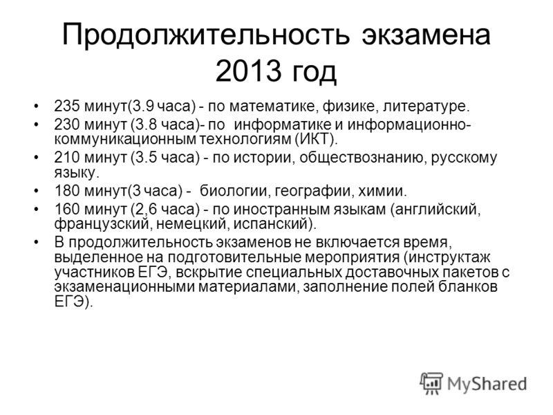 Продолжительность экзамена 2013 год 235 минут(3.9 часа) - по математике, физике, литературе. 230 минут (3.8 часа)- по информатике и информационно- коммуникационным технологиям (ИКТ). 210 минут (3.5 часа) - по истории, обществознанию, русскому языку.