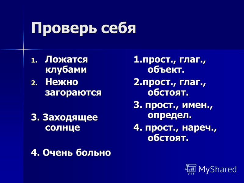 Проверь себя 1. Ложатся клубами 2. Нежно загораются 3. Заходящее солнце 4. Очень больно 1.прост., глаг., объект. 2.прост., глаг., обстоят. 3. прост., имен., определ. 4. прост., нареч., обстоят.