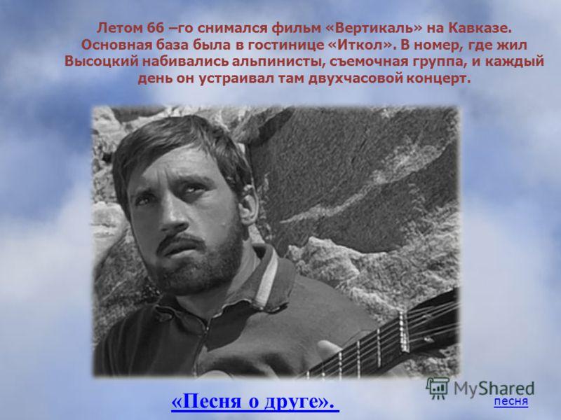 Летом 66 –го снимался фильм «Вертикаль» на Кавказе. Основная база была в гостинице «Иткол». В номер, где жил Высоцкий набивались альпинисты, съемочная группа, и каждый день он устраивал там двухчасовой концерт. «Песня о друге». песня