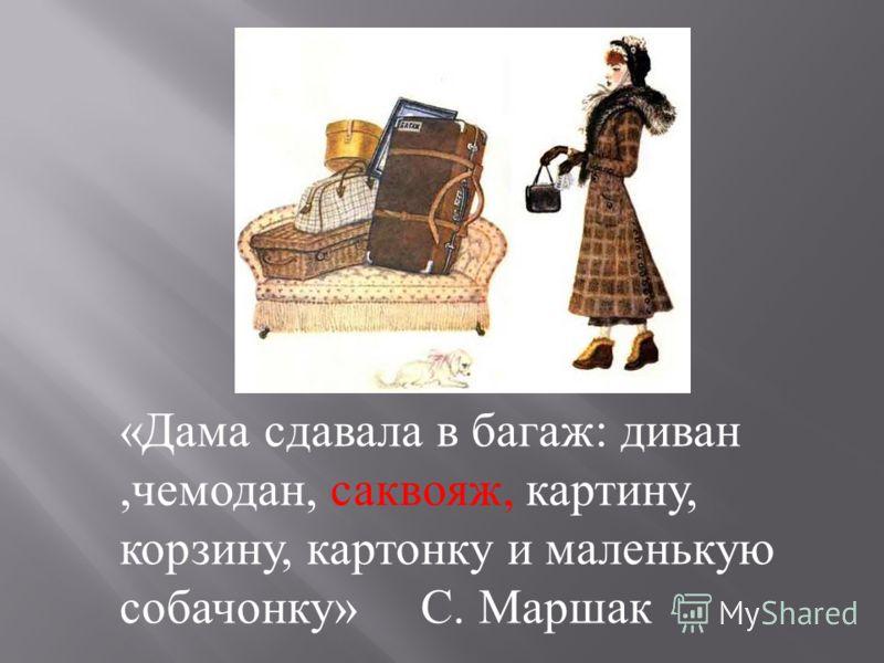 « Дама сдавала в багаж : диван, чемодан, саквояж, картину, корзину, картонку и маленькую собачонку » С. Маршак