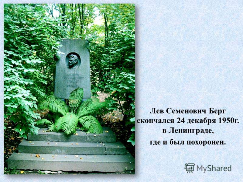 Лев Семенович Берг скончался 24 декабря 1950г. в Ленинграде, где и был похоронен.