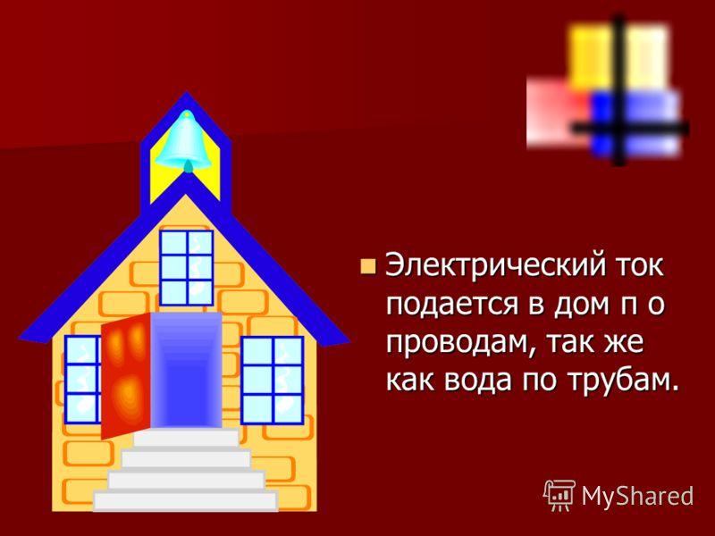 Электрический ток подается в дом п о проводам, так же как вода по трубам. Электрический ток подается в дом п о проводам, так же как вода по трубам.
