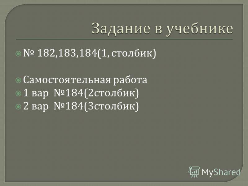 182,183,184(1, столбик ) Самостоятельная работа 1 вар 184(2 столбик ) 2 вар 184(3 столбик )