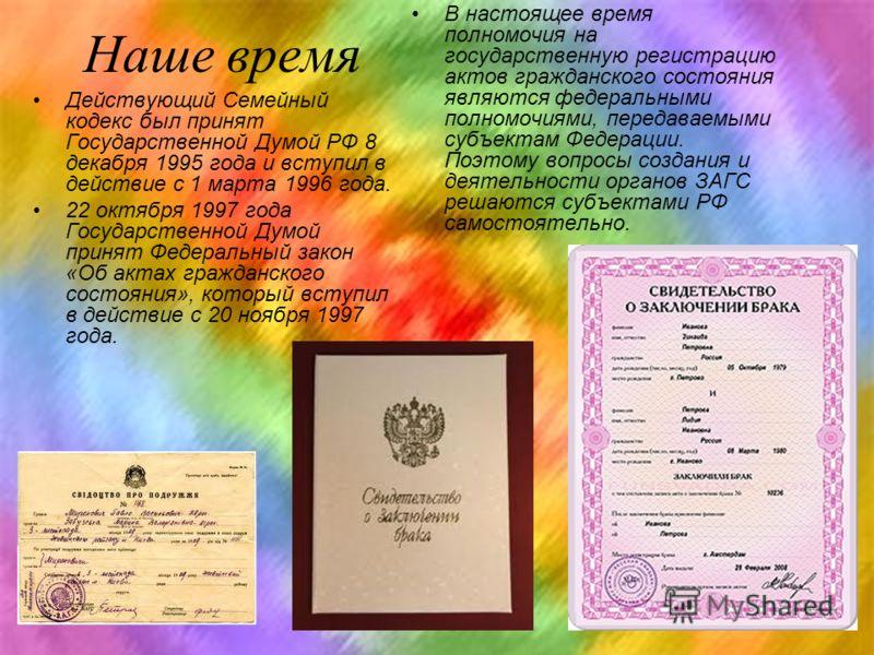 Наше время Действующий Семейный кодекс был принят Государственной Думой РФ 8 декабря 1995 года и вступил в действие с 1 марта 1996 года. 22 октября 1997 года Государственной Думой принят Федеральный закон «Об актах гражданского состояния», который вс