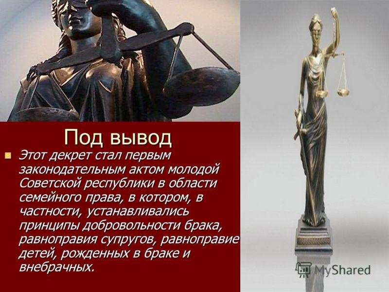 Под вывод Этот декрет стал первым законодательным актом молодой Советской республики в области семейного права, в котором, в частности, устанавливались принципы добровольности брака, равноправия супругов, равноправие детей, рожденных в браке и внебра