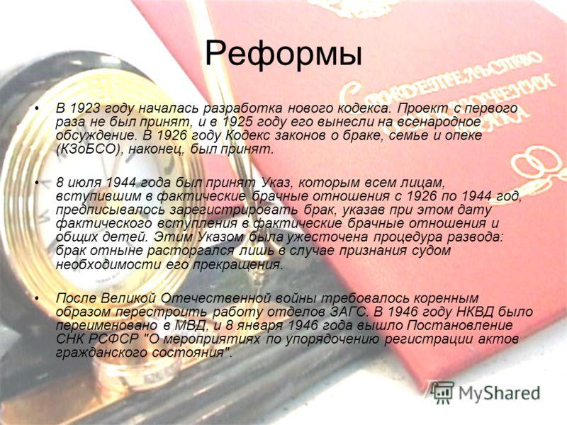 Реформы В 1923 году началась разработка нового кодекса. Проект с первого раза не был принят, и в 1925 году его вынесли на всенародное обсуждение. В 1926 году Кодекс законов о браке, семье и опеке (КЗоБСО), наконец, был принят. 8 июля 1944 года был пр