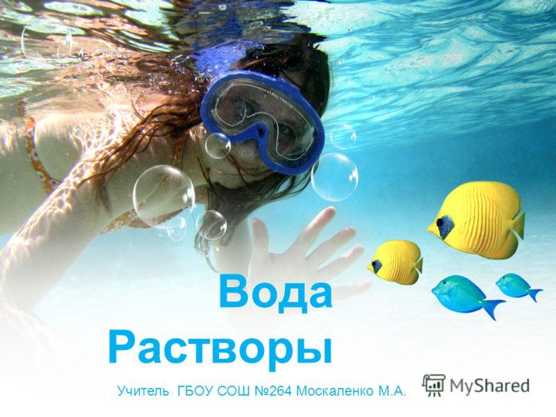Вода Растворы Учитель ГБОУ СОШ 264 Москаленко М.А.