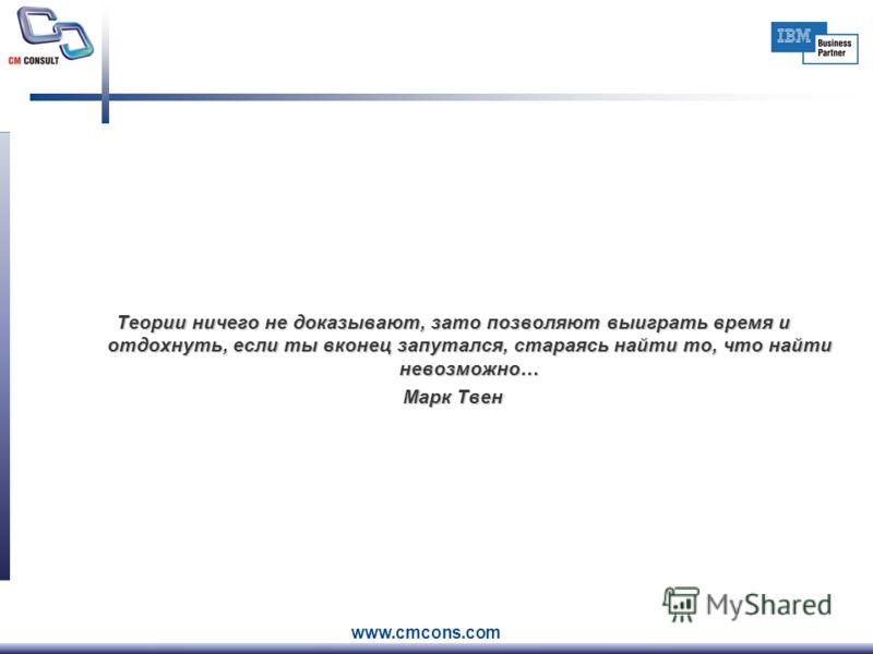 www.cmcons.com Теории ничего не доказывают, зато позволяют выиграть время и отдохнуть, если ты вконец запутался, стараясь найти то, что найти невозможно… Марк Твен