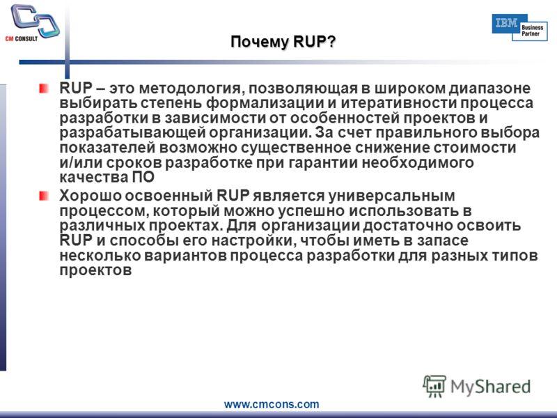 www.cmcons.com Почему RUP? RUP – это методология, позволяющая в широком диапазоне выбирать степень формализации и итеративности процесса разработки в зависимости от особенностей проектов и разрабатывающей организации. За счет правильного выбора показ