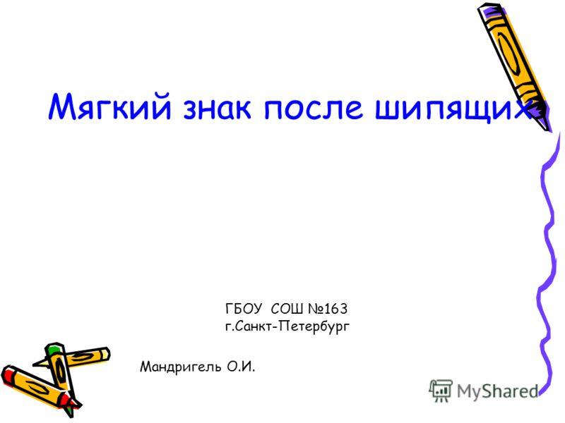 Мягкий знак после шипящих. ГБОУ СОШ 163 г.Санкт-Петербург Мандригель О.И.