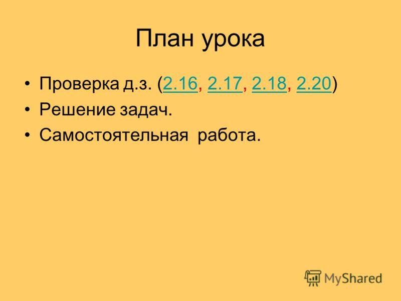 План урока Проверка д.з. (2.16, 2.17, 2.18, 2.20)2.162.172.182.20 Решение задач. Самостоятельная работа.