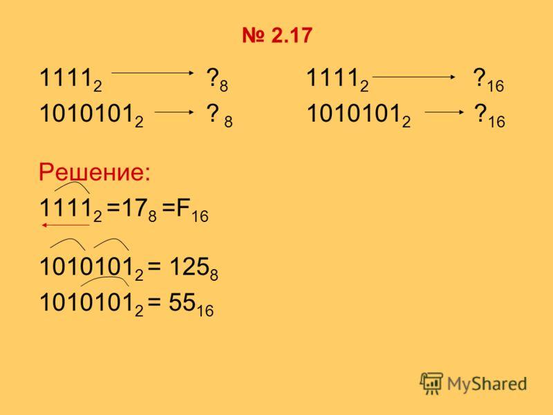 2.17 1111 2 ? 8 1111 2 ? 16 1010101 2 ? 8 1010101 2 ? 16 Решение: 1111 2 =17 8 =F 16 1010101 2 = 125 8 1010101 2 = 55 16