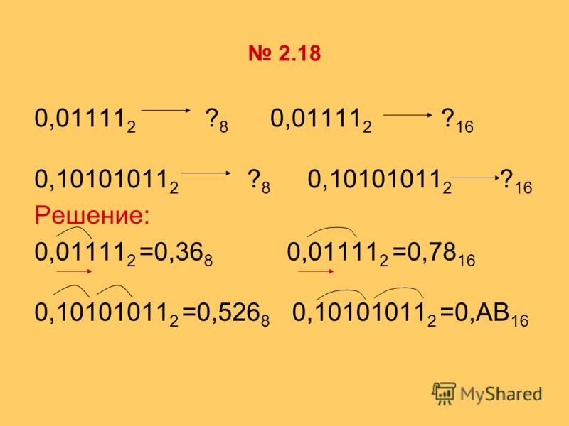 2.18 0,01111 2 ? 8 0,01111 2 ? 16 0,10101011 2 ? 8 0,10101011 2 ? 16 Решение: 0,01111 2 =0,36 8 0,01111 2 =0,78 16 0,10101011 2 =0,526 8 0,10101011 2 =0,AB 16