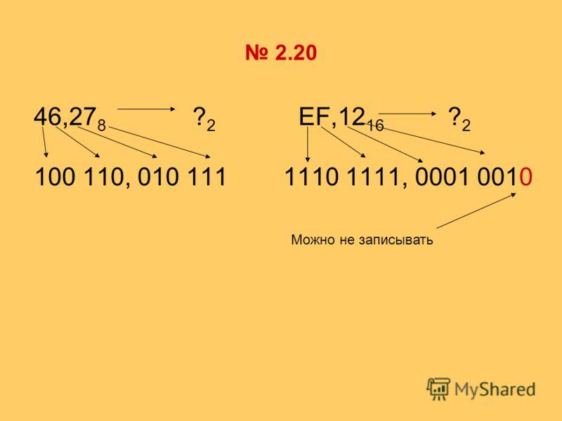 2.20 46,27 8 ? 2 EF,12 16 ? 2 100 110, 010 111 1110 1111, 0001 0010 Можно не записывать