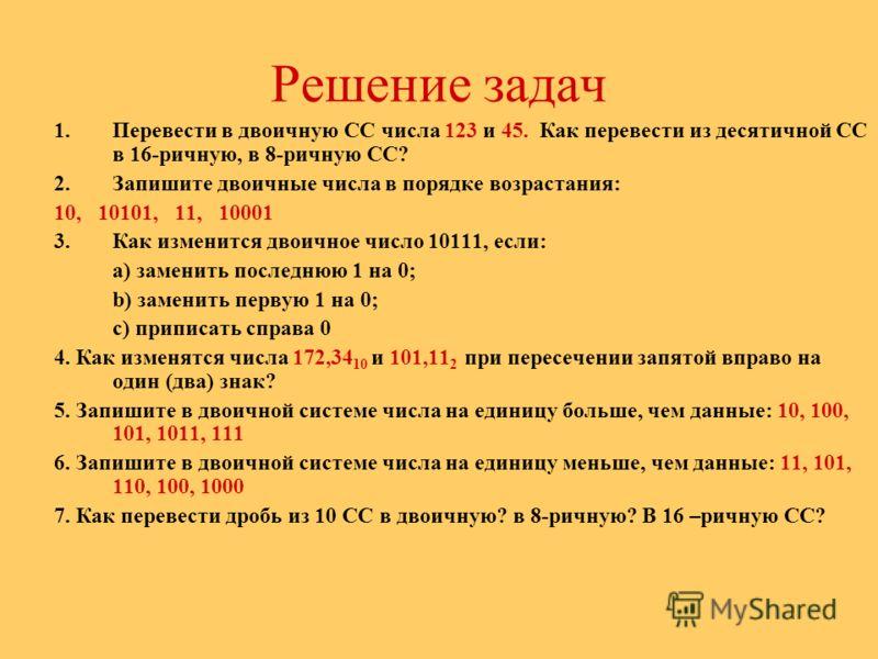 Решение задач 1.Перевести в двоичную СС числа 123 и 45. Как перевести из десятичной СС в 16-ричную, в 8-ричную СС? 2.Запишите двоичные числа в порядке возрастания: 10, 10101, 11, 10001 3.Как изменится двоичное число 10111, если: а) заменить последнюю