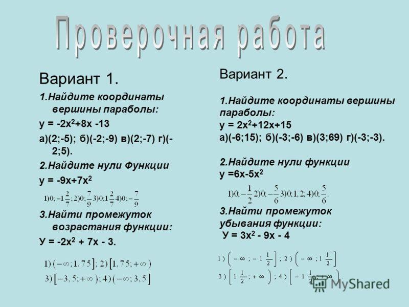 Вариант 1. 1.Найдите координаты вершины параболы: у = -2х 2 +8х -13 а)(2;-5); б)(-2;-9) в)(2;-7) г)(- 2;5). 2.Найдите нули Функции у = -9х+7х 2 3.Найти промежуток возрастания функции: У = -2х 2 + 7х - 3. Вариант 2. 1.Найдите координаты вершины парабо