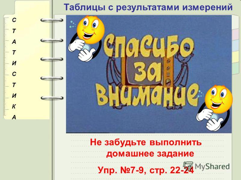 Таблицы с результатами измерений СТАТИСТИКАСТАТИСТИКА Не забудьте выполнить домашнее задание Упр. 7-9, стр. 22-24