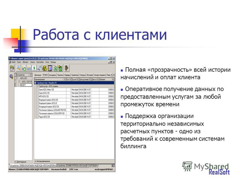 Работа с клиентами Полная «прозрачность» всей истории начислений и оплат клиента Оперативное получение данных по предоставленным услугам за любой промежуток времени Поддержка организации территориально независимых расчетных пунктов - одно из требован
