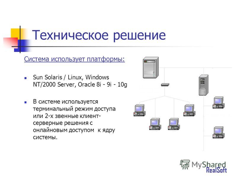 Техническое решение Система использует платформы: Sun Solaris / Linux, Windows NT/2000 Server, Oracle 8i - 9i - 10g В системе используется терминальный режим доступа или 2-х звенные клиент- серверные решения с онлайновым доступом к ядру системы. Real