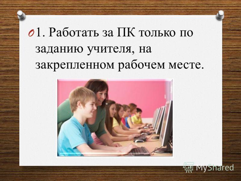 O 1. Работать за ПК только по заданию учителя, на закрепленном рабочем месте.