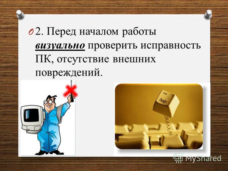 O 2. Перед началом работы визуально проверить исправность ПК, отсутствие внешних повреждений.